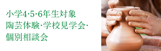 小学4・5・6年生対象陶芸体験・学校見学会・個別相談会受付中